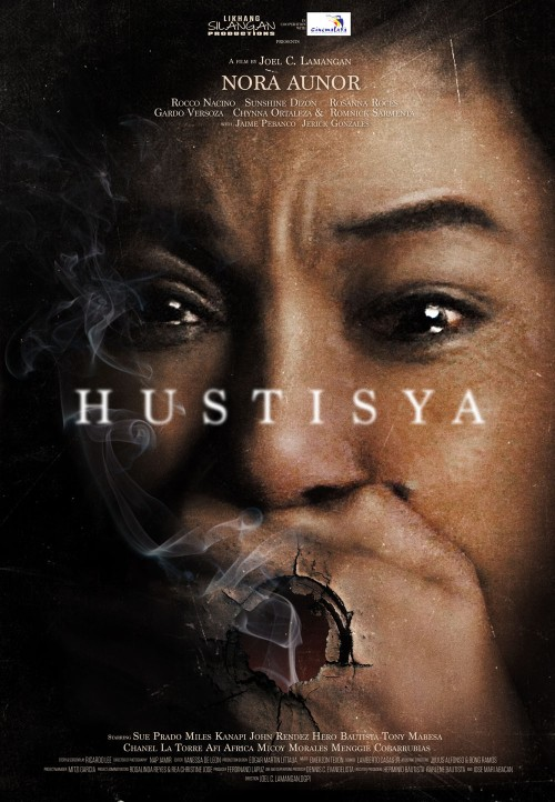 HUSTISYA DIRECTED BY JOEL C. LAMANGAN WRITTEN BY RICKY LEE      GENRE:  Drama SYNOPSIS:  A foul-mouthed woman fights for her soul in the belly of the city.  Working for a human trafficking agency controlled by a powerful syndicate, she sees no evil, hears no evil.  In a society like ours, you have only two choices – to be a victim, or a victimizer – she makes her choice.   MAJOR CREDITS:  CAST: NORA AUNOR with Rocco Nacino, Rosanna Roces, Sunshine Dizon, Gardo Versoza, Chynna Ortaleza, Jeric Gonzales and Romnick Sarmenta with Jaime Pebanco, Tony Mabesa, Miles Kanapi, Sue Prado, John Rendez, Chanel Latorre, Angela Ruiz, Menggie Cobarrubias
